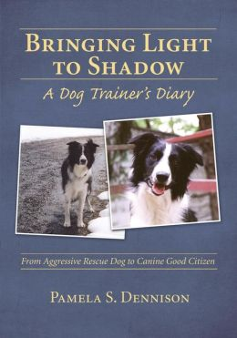 Bringing Light to Shadow: A Dog Trainer's Diary: From Aggressive Rescue Dog to Canine Good Citizen