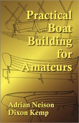 Practical Boat Building for Amateurs: Full Instructions for Designing and Building Punts, Skiffs, Canoes, Sailing Boats, &c