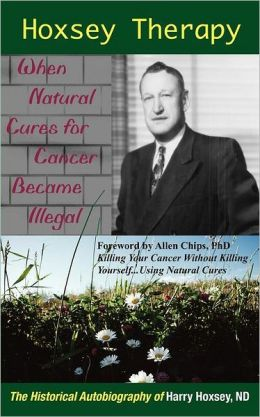 Hoxsey Therapy: When Natural Cures for Cancer Became Illegal; the Authobiogaphy of Harry Hoxsey, ND