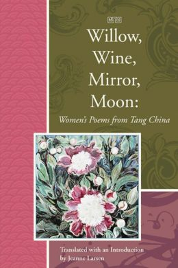 Willow, Wine, Mirror, Moon: Women's Poems from Tang China