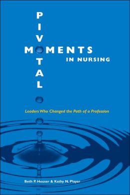 Pivotal Moments in Nursing: Leaders Who Changed the Path of a Profession Vol 1: Vol 1