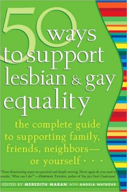 50 Ways to Support Lesbian and Gay Equality: The Complete Guide to Supporting Family, Friends, Neighbors--or Yourself