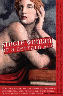 Single Woman of a Certain Age: 29 Women Writers on the Unmarried Midlife--Romantic Escapades, Empty Nests, Shifting Shapes, and Serene Independence Jane Ganahl