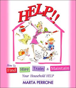 Help!!: How to Find, Hire, Train and Maintain Your Household Help