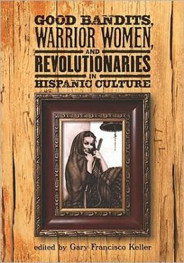 Good Bandits, Warrior Women, and Revolutionaries in Hispanic Culture Gary Francisco Keller