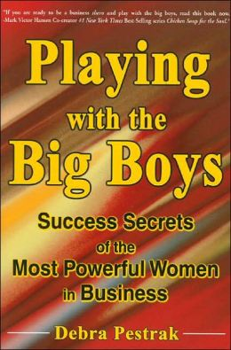 Playing With The Big Boys: Success Secrets of the Most Powerful Women in Business