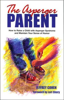 Asperger Parent: How to Raise a Child with Asperger Syndrome and Maintain Your Sense of Humor