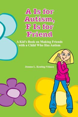 A Is for Autism F Is for Friend: A Kid's Book on Making Friends with a Child Who Has Autism