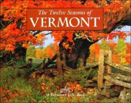 The Twelve Seasons of Vermont: A Vermont Life Book