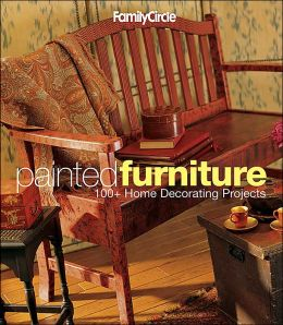 Family Circle Painted Furniture: 100+ Home Decorating Projects