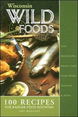 Wisconsin Wild Foods: 100 Recipes for Badger State Bounties