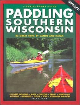 Paddling Southern Wisconsin: 85 Great Trips by Canoe and Kayak
