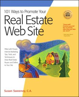 101 Ways to Promote Your Real Estate Web Site: Filled with Proven Internet Marketing Tips, Tools, and Techniques to Draw Real Estate Buyers and Sellers to Your Site