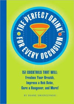 Perfect Drink for Every Occasion: 151 Cocktails That Will Freshen Your Breath, Impress a Hot Date, Cure a Hangover, and More!