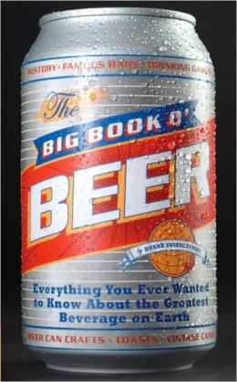 The Big Book O' Beer: Everything You Ever Wanted to Know about the Greatest Beverage on Earth