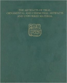 The Artifacts of Tikal--Ornamental and Ceremonial Artifacts and Unworked Material: Tikal Report 27A