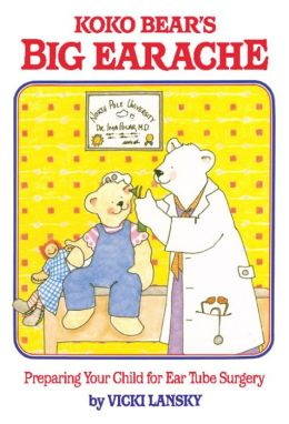 Koko Bear's Big Earache: Preparing Your Child for Ear Tube Surgery
