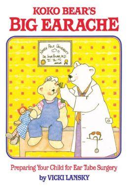 Koko Bear's Big Earache: Preparing Your Child for Ear Tube Surgery