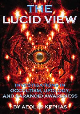 Lucid View: Investigations in Occultism, UFOlogy, and Paranoid Awareness