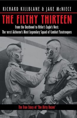 The Filthy Thirteen: From the Dustbowl to Hitler's Eagle's Nest: the 101st Airborne's Most Legendary Squad of Combat Paratroopers