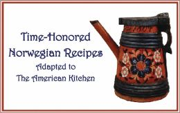 Time-Honored Norwegian Recipes: Adapted to the American Kitchen