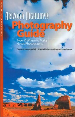 Arizona Highways Photography Guide: How and Where to Make Great Photographs (Travel Arizona Collection Series)