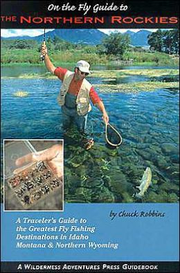 On the Fly Guide to the Northern Rockies: A Traveler's Guide to the Greatest Fly Fishing Destinations in Idaho, Montana and Northern Wyoming
