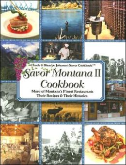 Savor Montana Cookbook: Montana's Finest Restaurants & Lodges, Their Recipes & Their Histories
