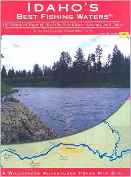 Idaho's Best Fishing Waters: 167 Detailed Maps of 26 of the Best Rivers and Streams