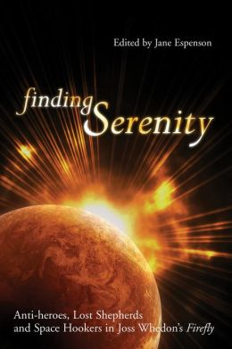 Finding Serenity: Anti-heroes, Lost Shepherds And Space Hookers In Joss Whedon's Firefly (Smart Pop series) Jane Espenson and Glenn Yeffeth