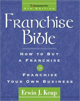 Franchise Bible: How to Buy a Franchise or Franchise Your Business