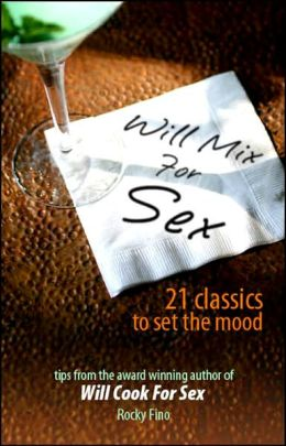 Will Mix for Sex: Twenty-One Classic Cocktails to Set the Mood