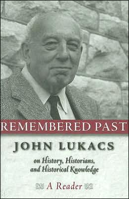 Remembered past: John Lukacs on History, Historians, and Historical Knowledge--a Reader