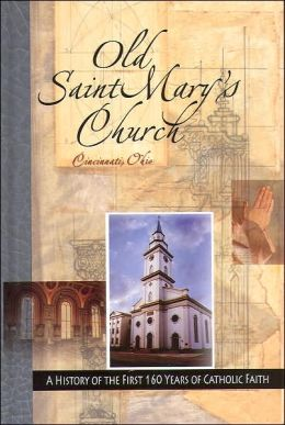 Old St. Mary's Church, Cincinnati, Ohio: A History of the First 160 Years of Catholic Faith