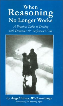 When Reasoning No Longer Works: A Practical Guide to Dealing with Dementia and Alzheimer's Care