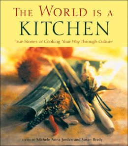 World is a Kitchen: True Stories of Cooking Your Way Through Culture