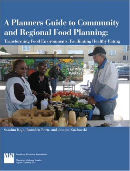 A Planners Guide to Community and Regional Food Planning: Transforming Food Environments, Facilitating Healthy Eating