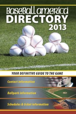 Baseball America 2013 Directory: 2013 Baseball Reference, Schedules, Contacts, Phone Info & More