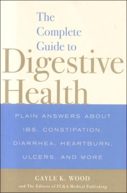 The Complete Guide to Digestive Health: Plain Answers About IBS, Constipation, Diarrhea, Heartburn, Ulcers and More