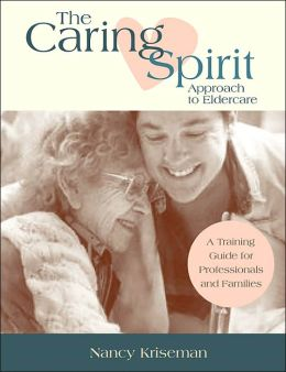 Cultivating the Caring Spirit Approach to Eldercare: A Training Guide for Professionals and Families
