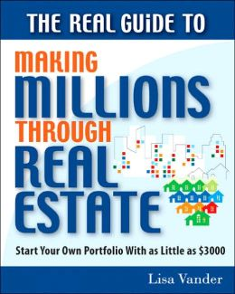 The Real Guide to Making Millions Through Real Estate: Start Your Portfolio with as Little As $3000