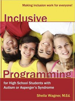 Inclusive Programming for High School Students with Autism or Aspergers Syndrome: A Guide for Parents and Teachers