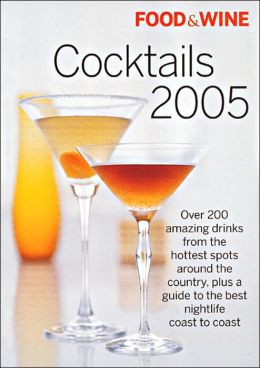 Food and Wine Cocktails 2005: The Best Drinks from America's Hottest Bars, Lounges and Restaurants