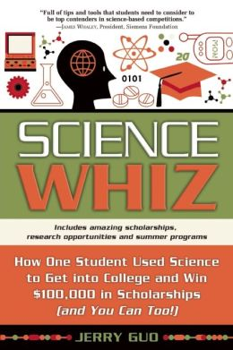 Science Whiz: How One Student Used Science to Get into College and Win $100,000 in Scholarships (and You Can Too!)