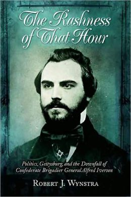 Rashness of That Hour Politics, Gettysburg, and the Downfall of Confederate Brigadier General Alfred Iverson