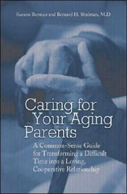 Caring for Your Aging Parents: A Common-Sense Guide for Transforming a Difficult Time into a Loving, Cooperative Relationship