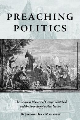 Preaching Politics: The Religious Rhetoric of George Whitefield and the Founding of a New Nation
