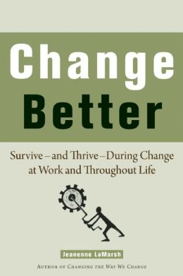 Change Better: Survive - and Thrive - During Change at Work and Throughout Life