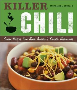 Killer Chili: Savory Recipes from North America's Favorite Chilli Restaurants