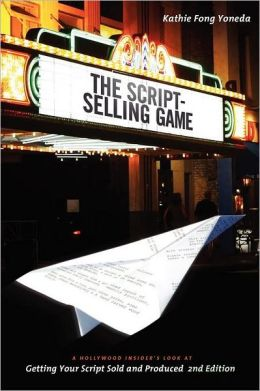 The Script Selling Game- 2nd edition: A Hollywood Insider's Look at Getting Your Script Sold and Produced Second Edition